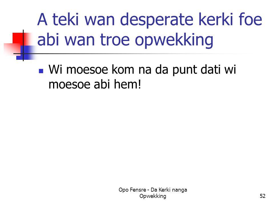 A teki wan desperate kerki foe abi wan troe opwekking Wi moesoe kom na da punt dati wi moesoe abi hem! Opo Fensre - Da Kerki nanga Opwekking52