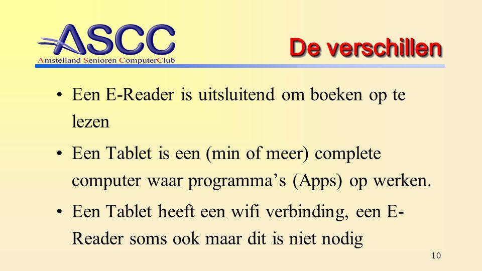 10 De verschillen Een E-Reader is uitsluitend om boeken op te lezen Een Tablet is een (min of meer) complete computer waar programma's (Apps) op werke