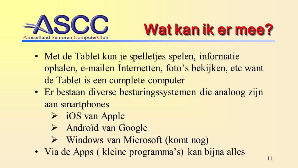 11 Wat kan ik er mee? Met de Tablet kun je spelletjes spelen, informatie ophalen, e-mailen Internetten, foto's bekijken, etc want de Tablet is een com