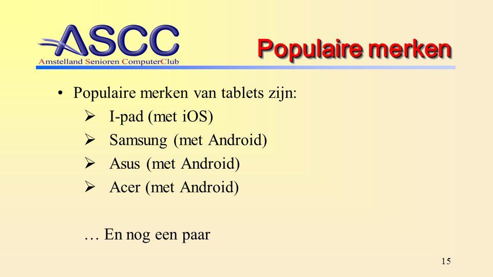 15 Populaire merken Populaire merken van tablets zijn:  I-pad (met iOS)  Samsung (met Android)  Asus (met Android)  Acer (met Android) … En nog ee
