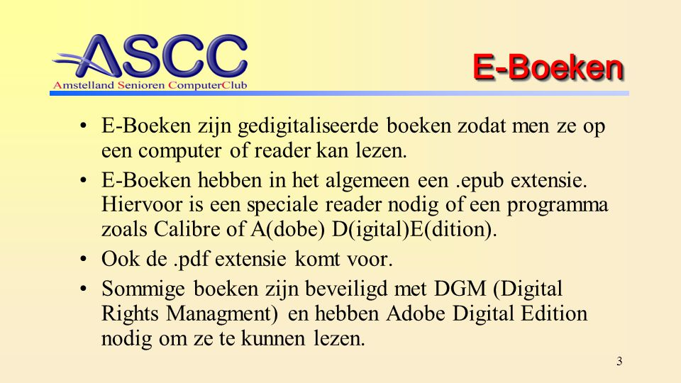 3 E-BoekenE-Boeken E-Boeken zijn gedigitaliseerde boeken zodat men ze op een computer of reader kan lezen. E-Boeken hebben in het algemeen een.epub ex