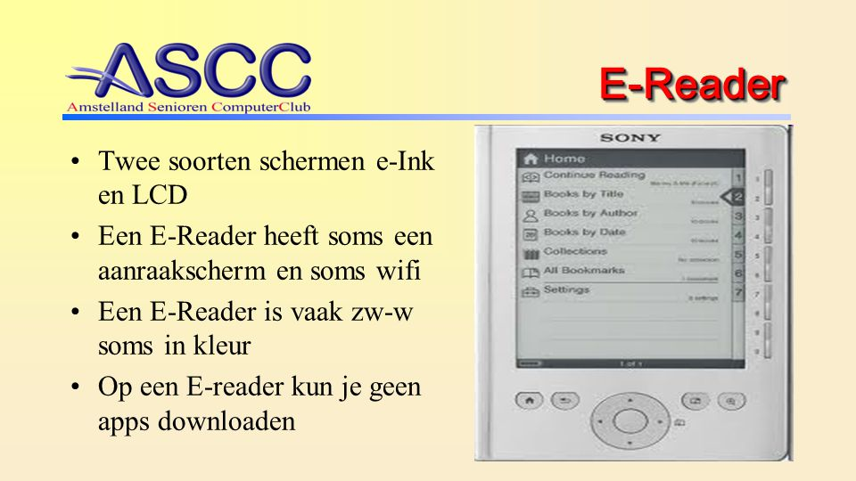 6 Pro's en Con's van de E-Reader Pro Goed te lezen beeldscherm, ook buiten (e-Ink) Licht in gewicht (200 gr-400 gr) Redelijk goedkoop (€ 80-€250) Langdurig accugebruik Con Is geen PC Geen besturingssysteem en programma's Niet uitbreidbaar dus alleen voor e-boeken