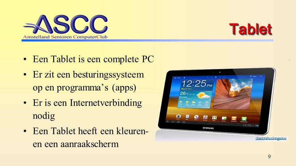 9 TabletTablet Een Tablet is een complete PC Er zit een besturingssysteem op en programma's (apps) Er is een Internetverbinding nodig Een Tablet heeft