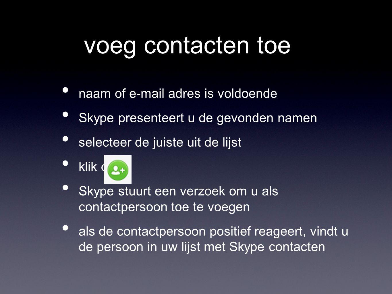 voeg contacten toe naam of e-mail adres is voldoende Skype presenteert u de gevonden namen selecteer de juiste uit de lijst klik op Skype stuurt een verzoek om u als contactpersoon toe te voegen als de contactpersoon positief reageert, vindt u de persoon in uw lijst met Skype contacten