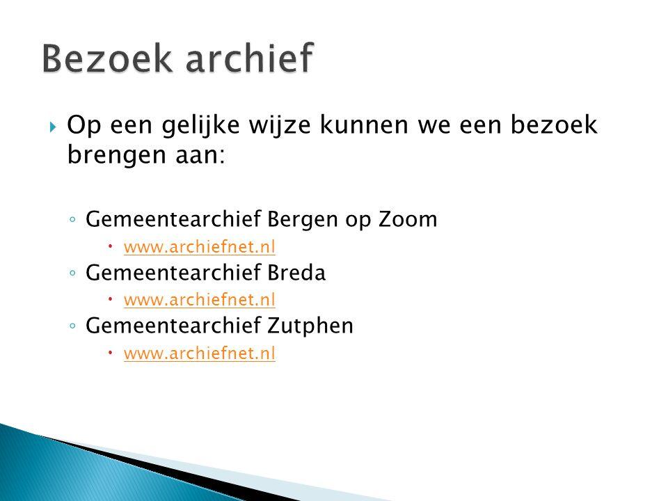  Op een gelijke wijze kunnen we een bezoek brengen aan: ◦ Gemeentearchief Bergen op Zoom  www.archiefnet.nl www.archiefnet.nl ◦ Gemeentearchief Bred