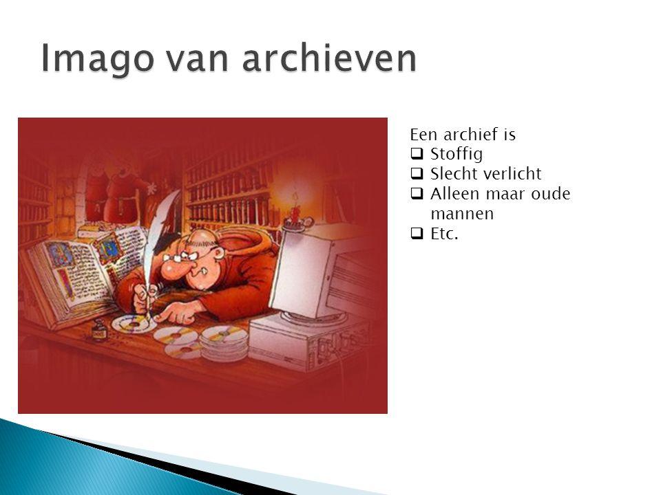 Een archief is  Stoffig  Slecht verlicht  Alleen maar oude mannen  Etc.