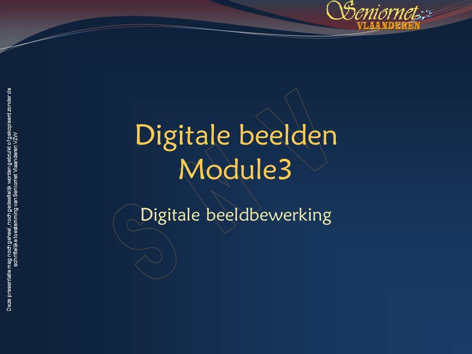Deze presentatie mag noch geheel, noch gedeeltelijk worden gebruikt of gekopieerd zonder de schriftelijke toestemming van Seniornet Vlaanderen VZW Digitale beelden Module3 Digitale beeldbewerking