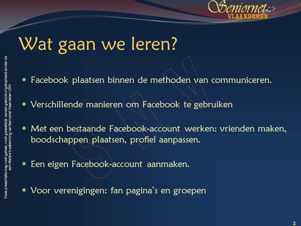 Deze presentatie mag noch geheel, noch gedeeltelijk worden gebruikt of gekopieerd zonder de schriftelijke toestemming van Seniornet Vlaanderen VZW Inleiding Facebook als Communicatie kanaal 3