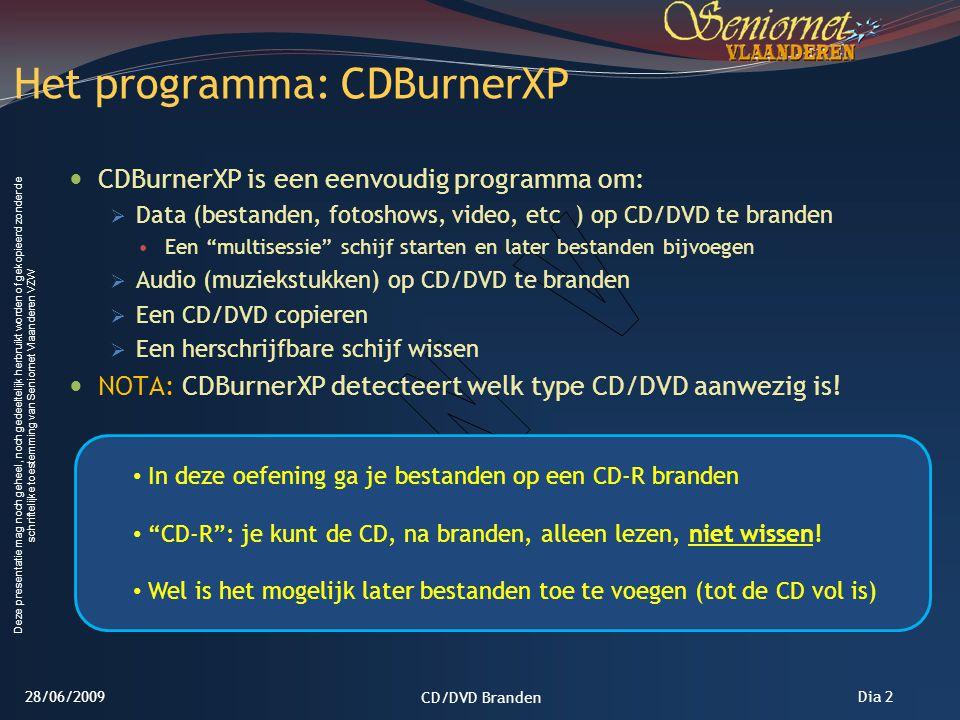 Deze presentatie mag noch geheel, noch gedeeltelijk herbruikt worden of gekopieerd zonder de schriftelijke toestemming van Seniornet Vlaanderen VZW Dia 2 CDBurnerXP is een eenvoudig programma om:  Data (bestanden, fotoshows, video, etc ) op CD/DVD te branden Een multisessie schijf starten en later bestanden bijvoegen  Audio (muziekstukken) op CD/DVD te branden  Een CD/DVD copieren  Een herschrijfbare schijf wissen NOTA: CDBurnerXP detecteert welk type CD/DVD aanwezig is.