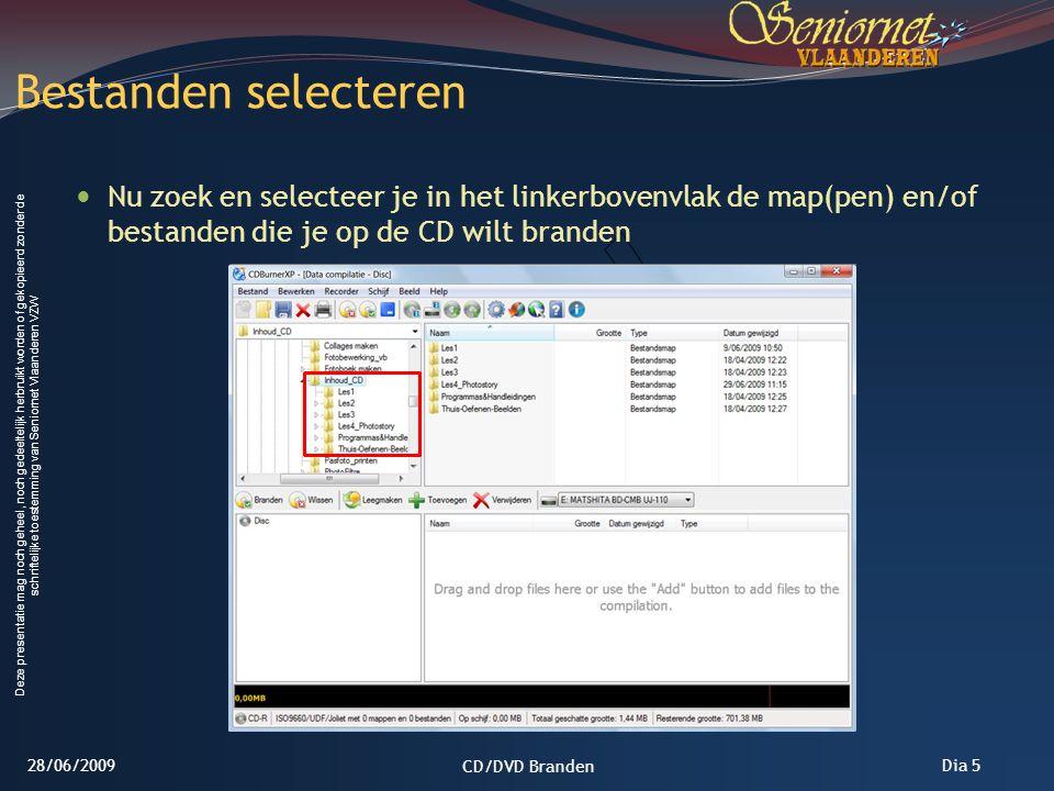 Deze presentatie mag noch geheel, noch gedeeltelijk herbruikt worden of gekopieerd zonder de schriftelijke toestemming van Seniornet Vlaanderen VZW Dia 5 Nu zoek en selecteer je in het linkerbovenvlak de map(pen) en/of bestanden die je op de CD wilt branden Bestanden selecteren 28/06/2009 CD/DVD Branden