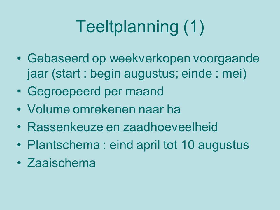 Teeltplanning (1) Gebaseerd op weekverkopen voorgaande jaar (start : begin augustus; einde : mei) Gegroepeerd per maand Volume omrekenen naar ha Rasse