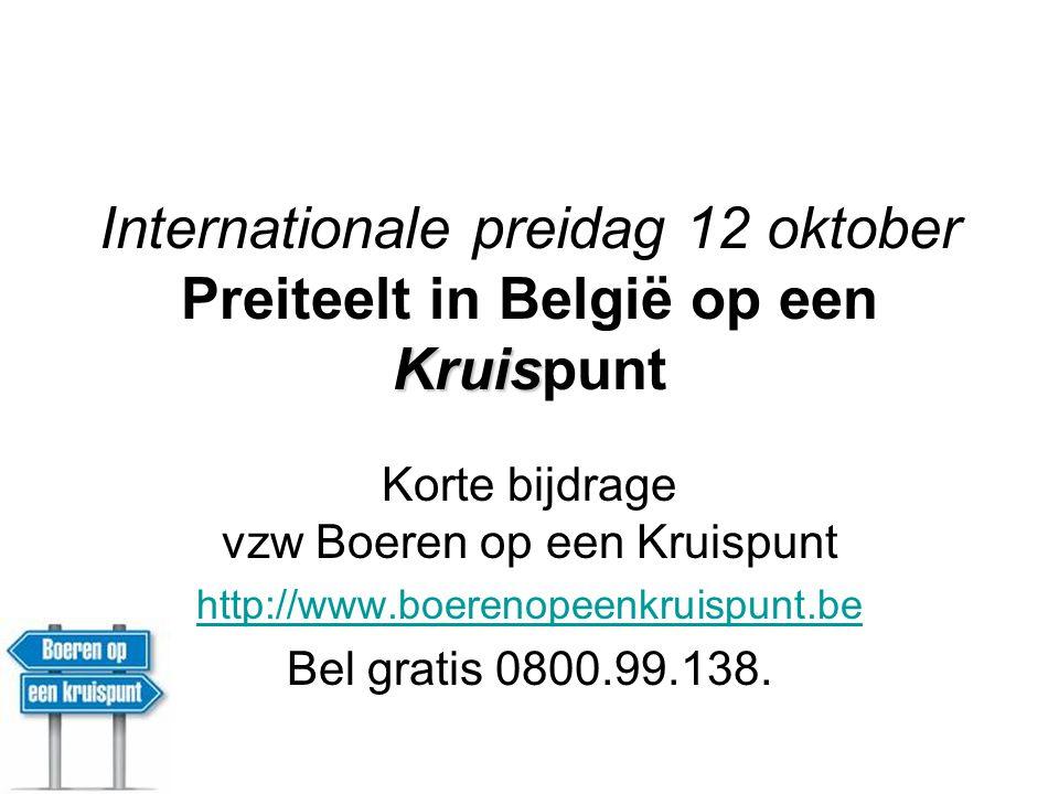 Kruis Internationale preidag 12 oktober Preiteelt in België op een Kruispunt Korte bijdrage vzw Boeren op een Kruispunt http://www.boerenopeenkruispunt.be Bel gratis 0800.99.138.