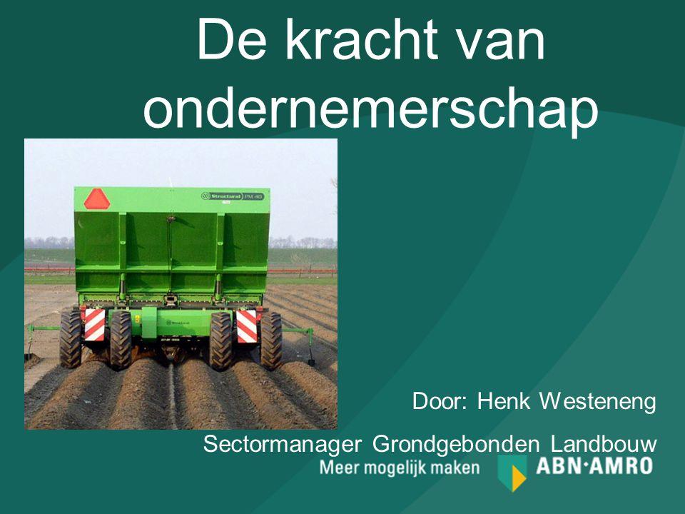 De kracht van ondernemerschap Door: Henk Westeneng Sectormanager Grondgebonden Landbouw