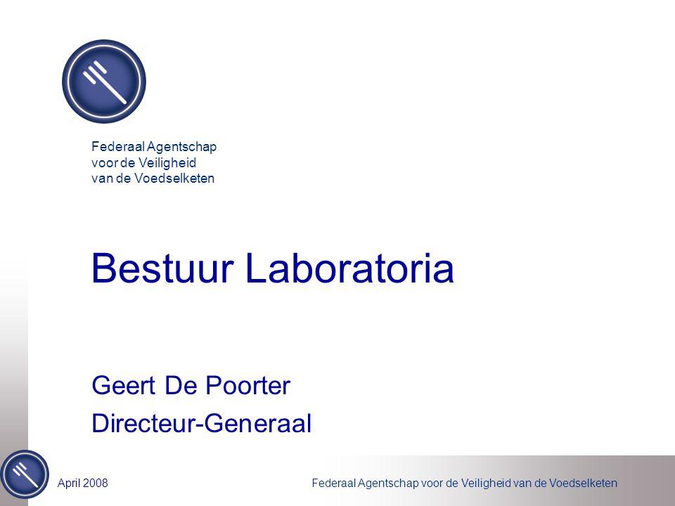 Federaal Agentschap voor de Veiligheid van de VoedselketenApril 2008 Bestuur Laboratoria Geert De Poorter Directeur-Generaal Federaal Agentschap voor