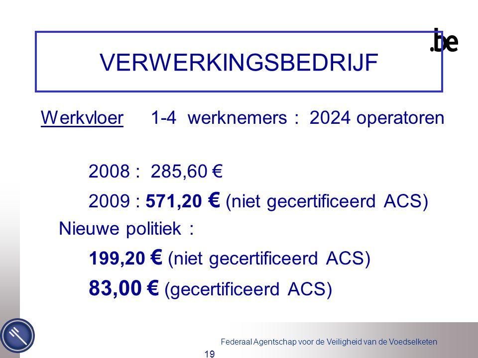 Federaal Agentschap voor de Veiligheid van de Voedselketen 19 VERWERKINGSBEDRIJF Werkvloer 1-4 werknemers : 2024 operatoren 2008 : 285,60 € 2009 : 571,20 € (niet gecertificeerd ACS) Nieuwe politiek : 199,20 € (niet gecertificeerd ACS) 83,00 € (gecertificeerd ACS)