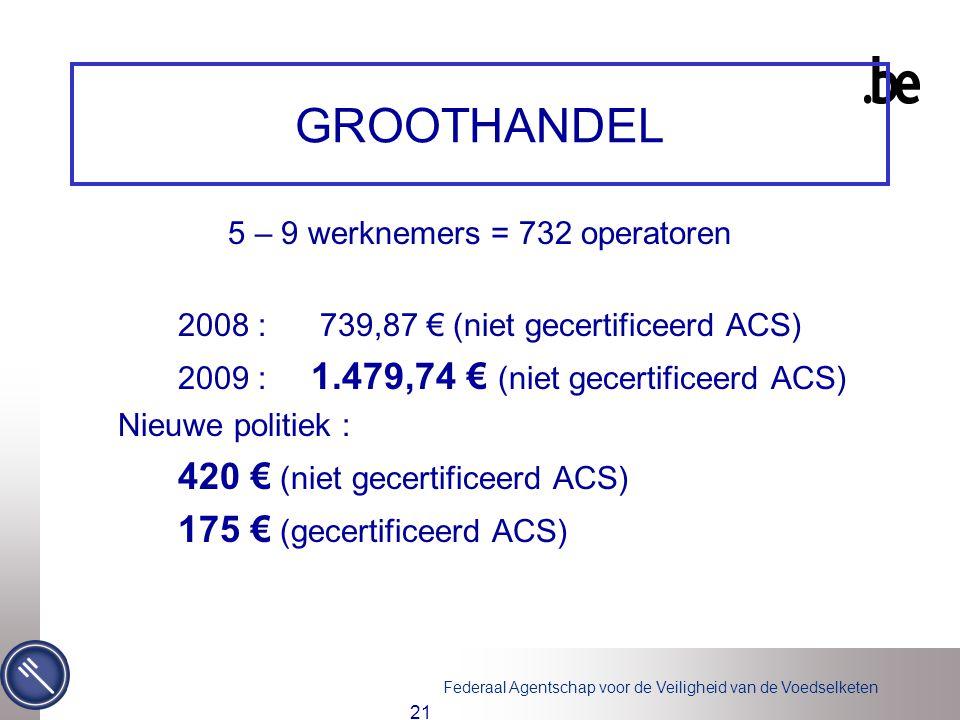 Federaal Agentschap voor de Veiligheid van de Voedselketen 21 GROOTHANDEL 5 – 9 werknemers = 732 operatoren 2008 : 739,87 € (niet gecertificeerd ACS) 2009 : 1.479,74 € (niet gecertificeerd ACS) Nieuwe politiek : 420 € (niet gecertificeerd ACS) 175 € (gecertificeerd ACS)