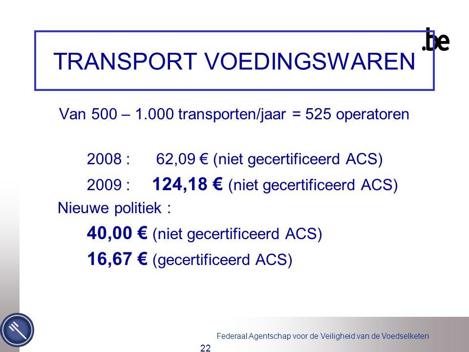 Federaal Agentschap voor de Veiligheid van de Voedselketen 22 TRANSPORT VOEDINGSWAREN Van 500 – 1.000 transporten/jaar = 525 operatoren 2008 : 62,09 € (niet gecertificeerd ACS) 2009 : 124,18 € (niet gecertificeerd ACS) Nieuwe politiek : 40,00 € (niet gecertificeerd ACS) 16,67 € (gecertificeerd ACS)