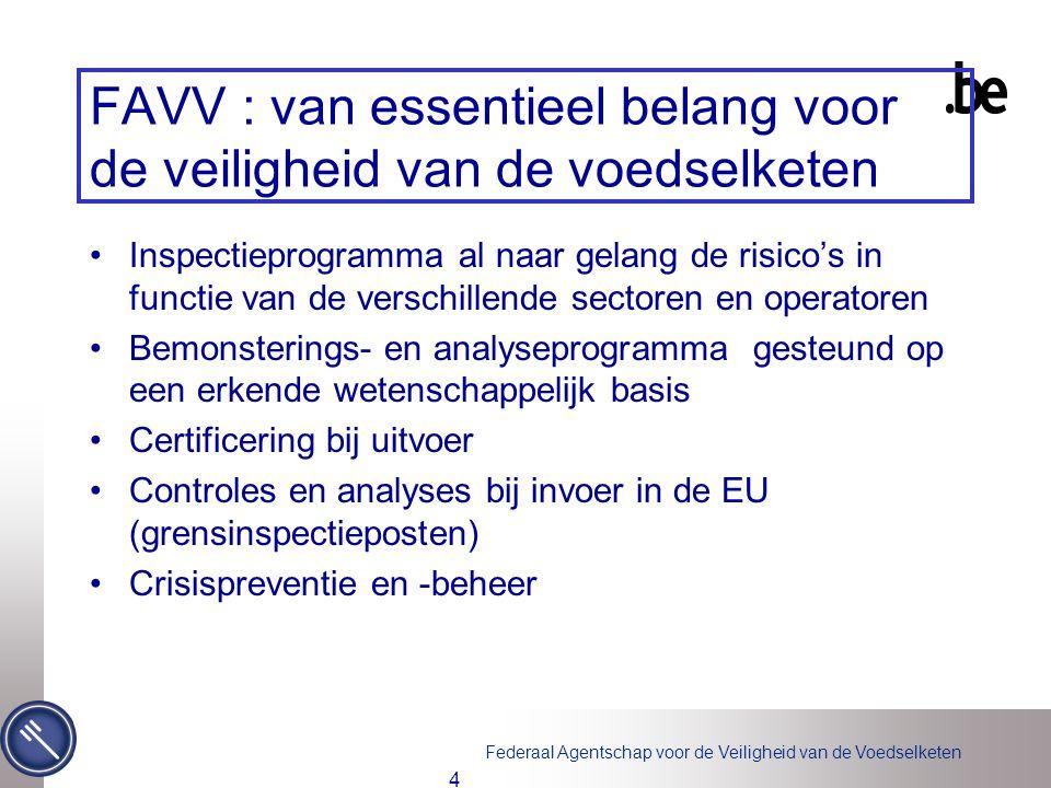 Federaal Agentschap voor de Veiligheid van de Voedselketen 4 FAVV : van essentieel belang voor de veiligheid van de voedselketen Inspectieprogramma al naar gelang de risico's in functie van de verschillende sectoren en operatoren Bemonsterings- en analyseprogramma gesteund op een erkende wetenschappelijk basis Certificering bij uitvoer Controles en analyses bij invoer in de EU (grensinspectieposten) Crisispreventie en -beheer