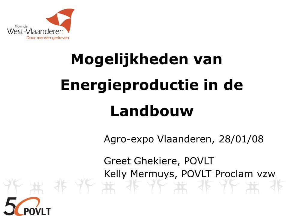 Mogelijkheden van Energieproductie in de Landbouw Agro-expo Vlaanderen, 28/01/08 Greet Ghekiere, POVLT Kelly Mermuys, POVLT Proclam vzw