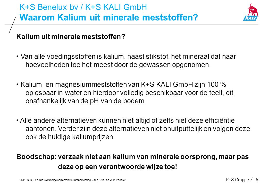 05112008, Landbouwkundige aspecten Kaliumbemesting, Jaap Brink en Wim Pacolet K+S Gruppe5 Waarom Kalium uit minerale meststoffen? K+S Benelux bv / K+S