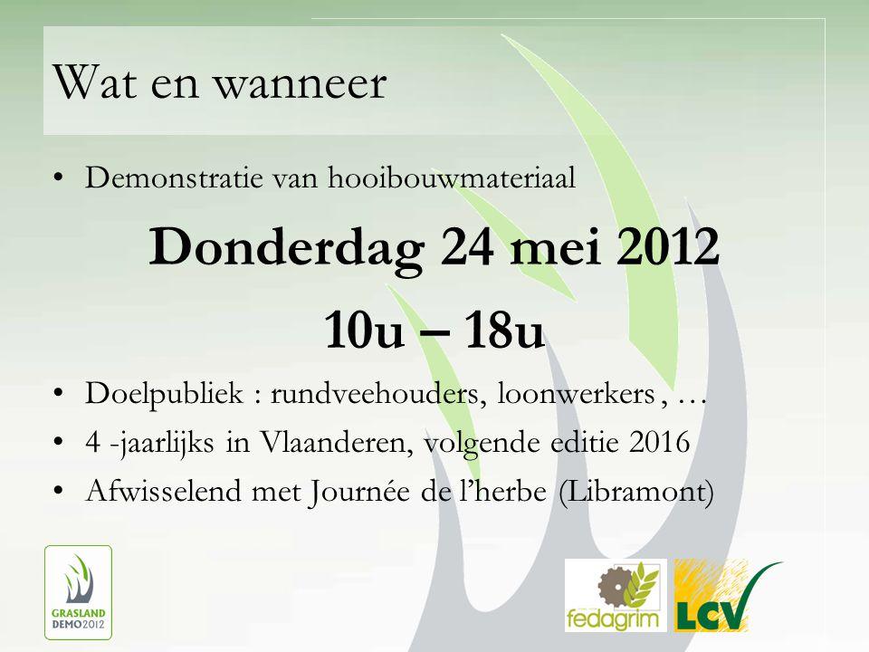 Wat en wanneer Demonstratie van hooibouwmateriaal Donderdag 24 mei 2012 10u – 18u Doelpubliek : rundveehouders, loonwerkers, … 4 -jaarlijks in Vlaanderen, volgende editie 2016 Afwisselend met Journée de l'herbe (Libramont)