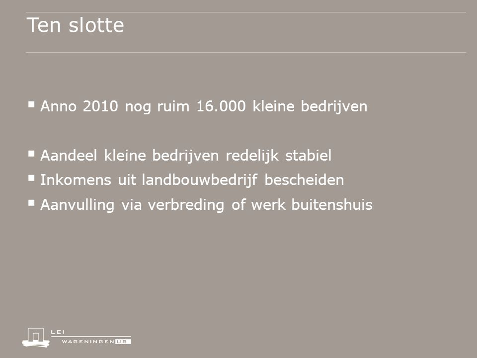 Ten slotte  Anno 2010 nog ruim 16.000 kleine bedrijven  Aandeel kleine bedrijven redelijk stabiel  Inkomens uit landbouwbedrijf bescheiden  Aanvulling via verbreding of werk buitenshuis
