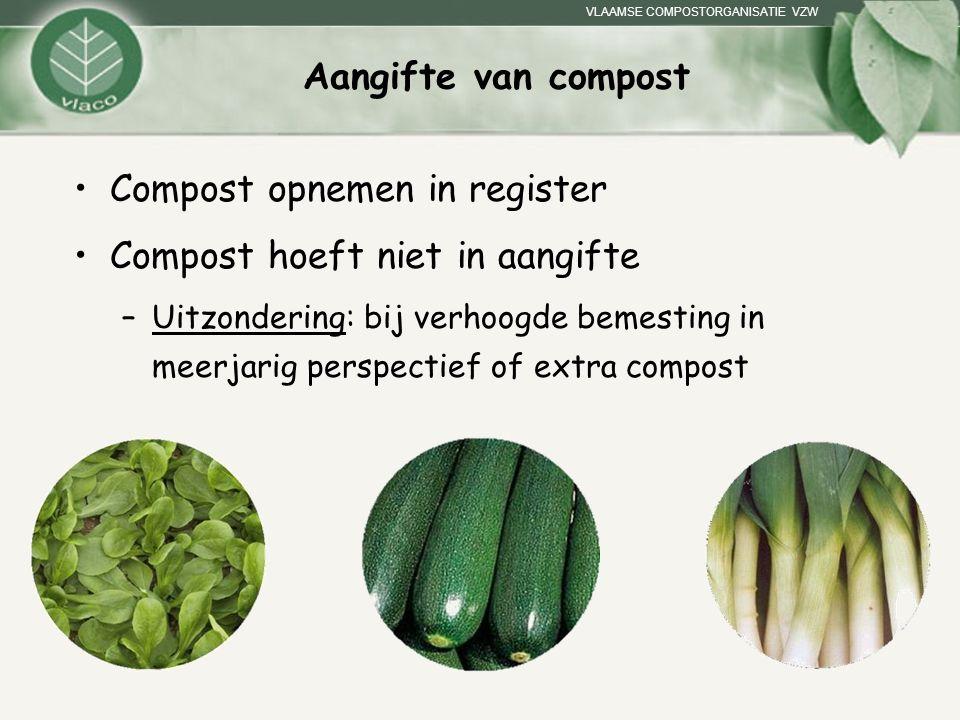 VLAAMSE COMPOSTORGANISATIE VZW Aangifte van compost Compost opnemen in register Compost hoeft niet in aangifte –Uitzondering: bij verhoogde bemesting