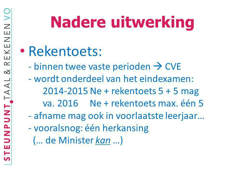 Nadere uitwerking Rekentoets: - binnen twee vaste perioden  CVE - wordt onderdeel van het eindexamen: 2014-2015 Ne + rekentoets 5 + 5 mag va. 2016 Ne