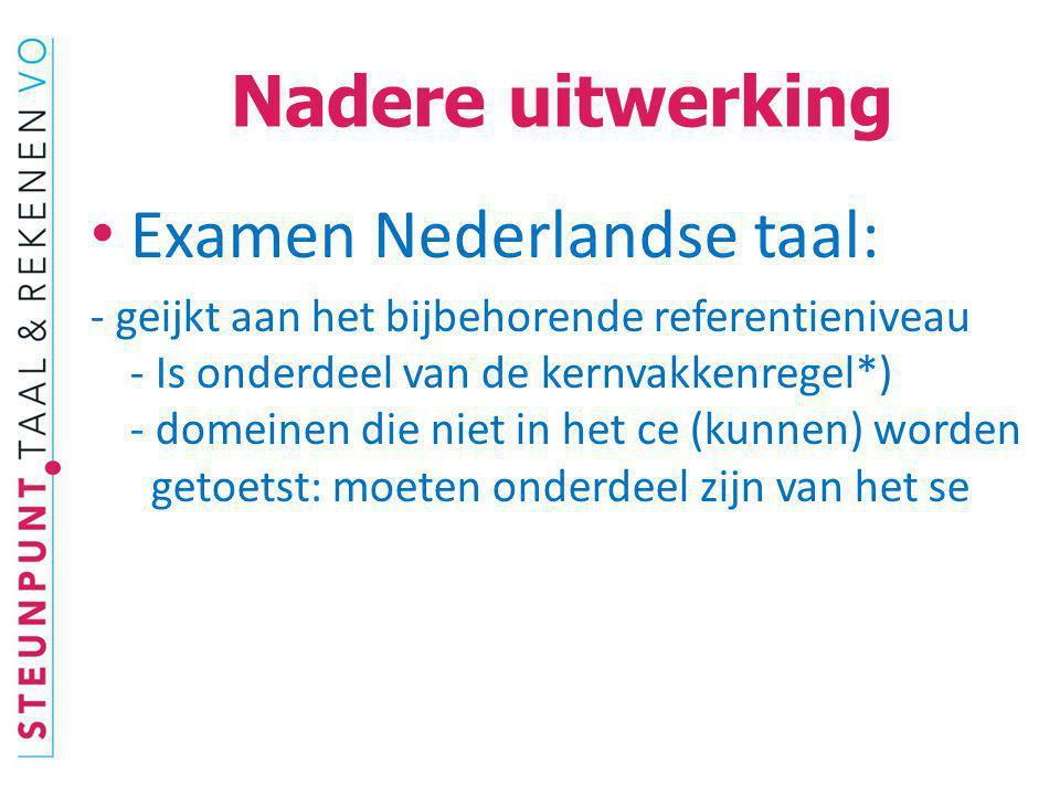 Nadere uitwerking Examen Nederlandse taal: - geijkt aan het bijbehorende referentieniveau - Is onderdeel van de kernvakkenregel*) - domeinen die niet