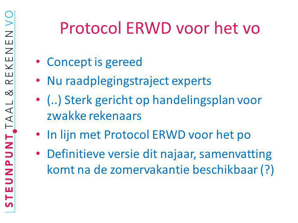 Protocol ERWD voor het vo Concept is gereed Nu raadplegingstraject experts (..) Sterk gericht op handelingsplan voor zwakke rekenaars In lijn met Prot