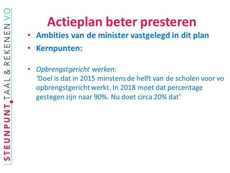 Actieplan beter presteren Ambities van de minister vastgelegd in dit plan Kernpunten: Opbrengstgericht werken: 'Doel is dat in 2015 minstens de helft