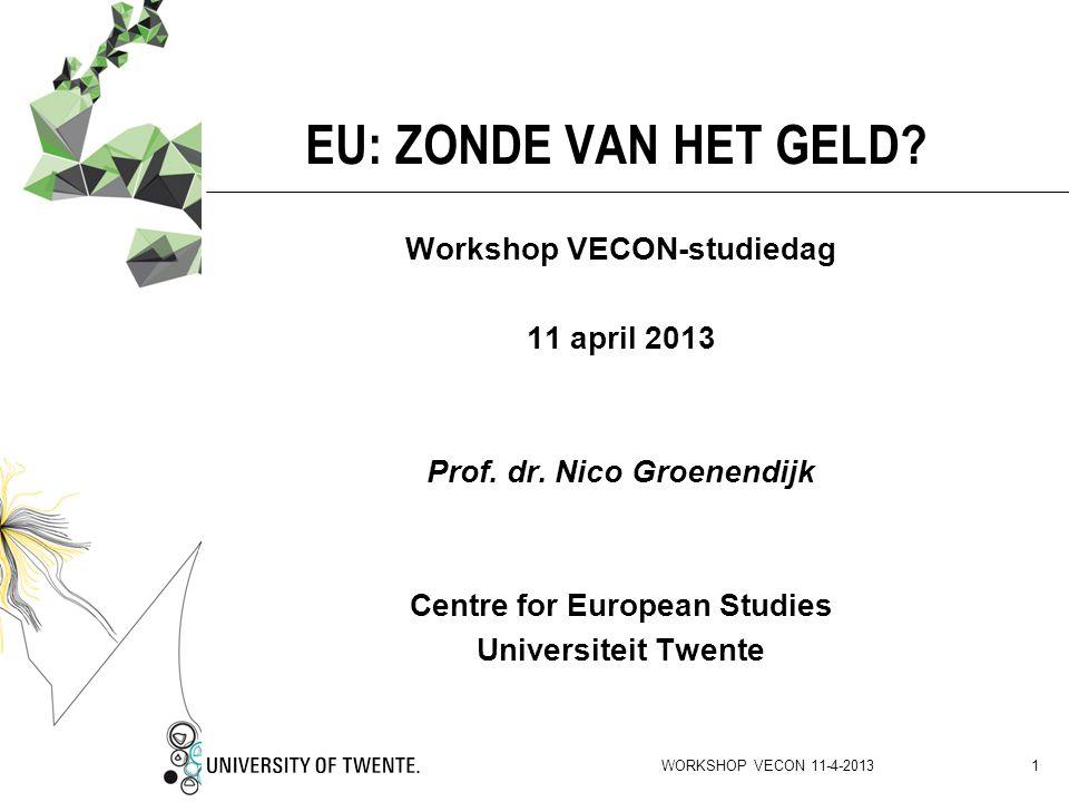 WORKSHOP VECON 11-4-2013 1 EU: ZONDE VAN HET GELD? Workshop VECON-studiedag 11 april 2013 Prof. dr. Nico Groenendijk Centre for European Studies Unive