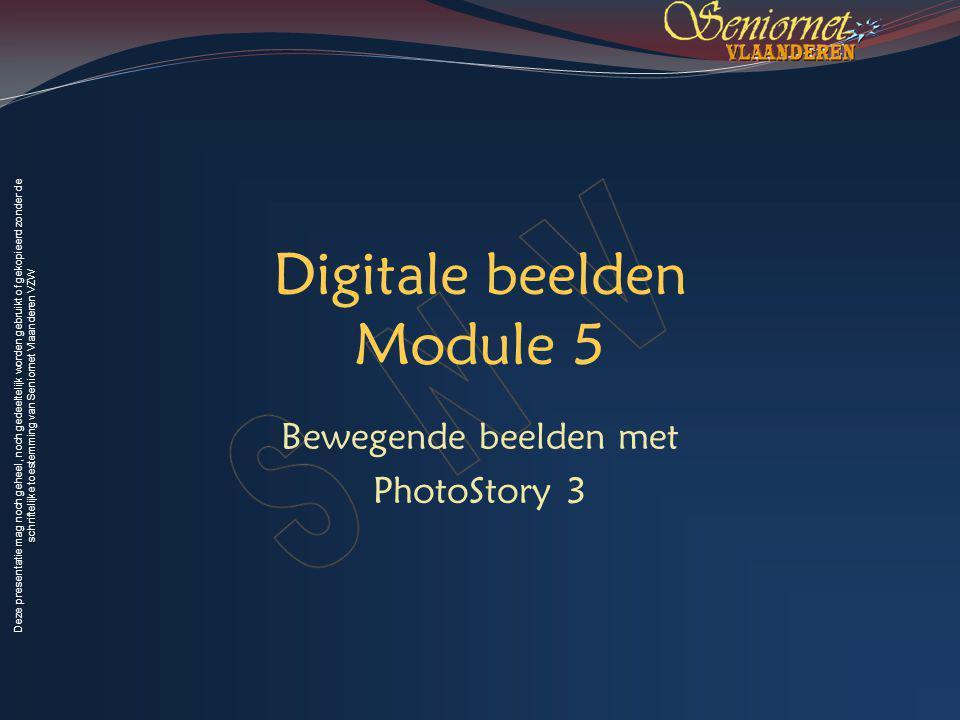 Deze presentatie mag noch geheel, noch gedeeltelijk worden gebruikt of gekopieerd zonder de schriftelijke toestemming van Seniornet Vlaanderen VZW Digitale beelden Module 5 Bewegende beelden met PhotoStory 3