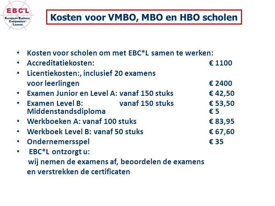 Kosten voor scholen om met EBC*L samen te werken: Accreditatiekosten: € 1100 Licentiekosten:, inclusief 20 examens voor leerlingen € 2400 Examen Junior en Level A: vanaf 150 stuks € 42,50 Examen Level B: vanaf 150 stuks € 53,50 Middenstandsdiploma € 5 Werkboeken A: vanaf 100 stuks € 83,95 Werkboek Level B: vanaf 50 stuks € 67,60 Ondernemersspel € 35 EBC*L ontzorgt u: wij nemen de examens af, beoordelen de examens en verstrekken de certificaten Kosten voor VMBO, MBO en HBO scholen
