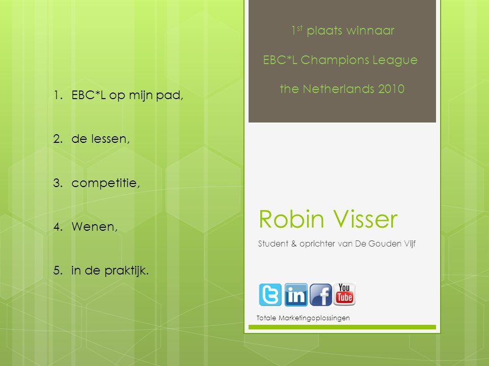 Robin Visser Student & oprichter van De Gouden Vijf Totale Marketingoplossingen 1 st plaats winnaar EBC*L Champions League the Netherlands 2010 1.EBC*L op mijn pad, 2.de lessen, 3.competitie, 4.Wenen, 5.in de praktijk.