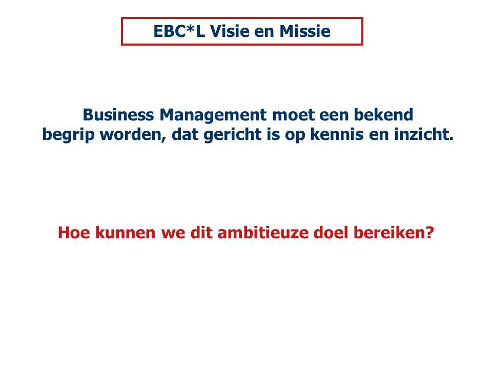 Hoe kunnen we dit ambitieuze doel bereiken? Business Management moet een bekend begrip worden, dat gericht is op kennis en inzicht. EBC*L Visie en Mis