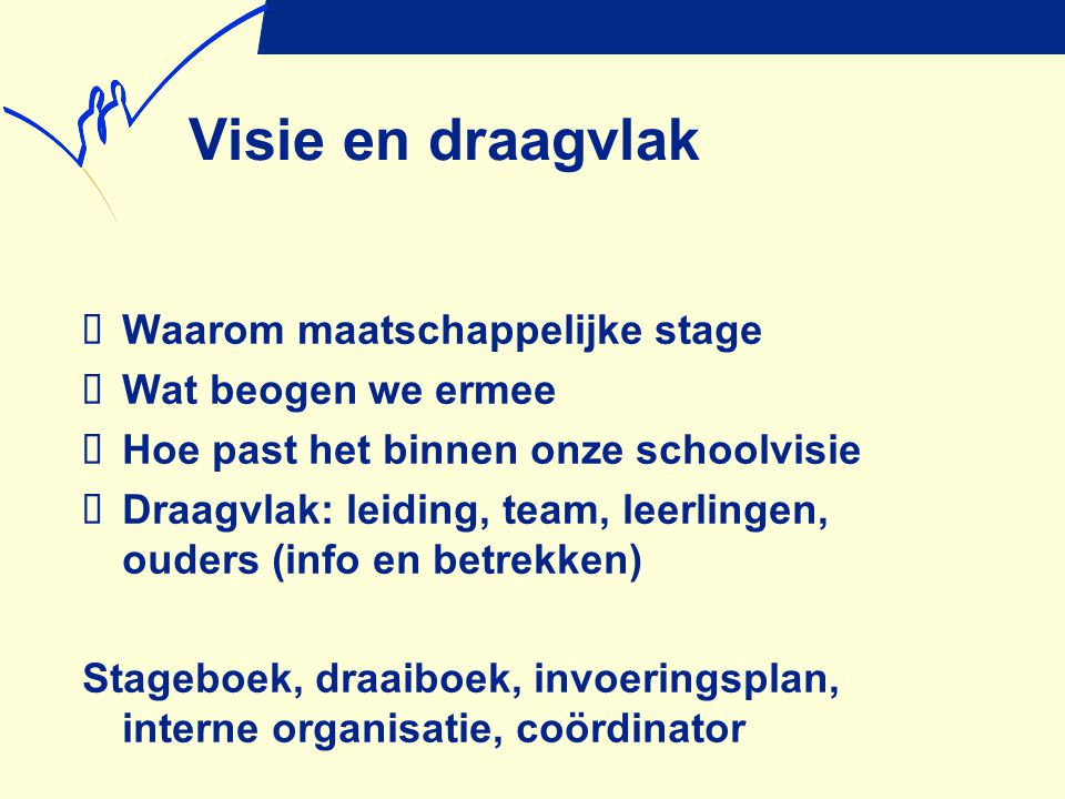 Visie en draagvlak  Waarom maatschappelijke stage  Wat beogen we ermee  Hoe past het binnen onze schoolvisie  Draagvlak: leiding, team, leerlingen
