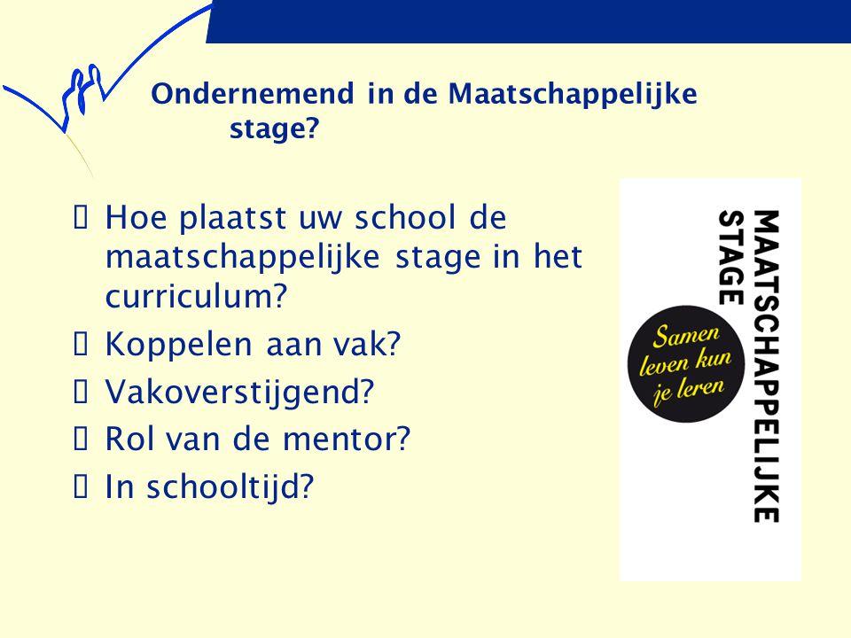 Ondernemend in de Maatschappelijke stage?  Hoe plaatst uw school de maatschappelijke stage in het curriculum?  Koppelen aan vak?  Vakoverstijgend?