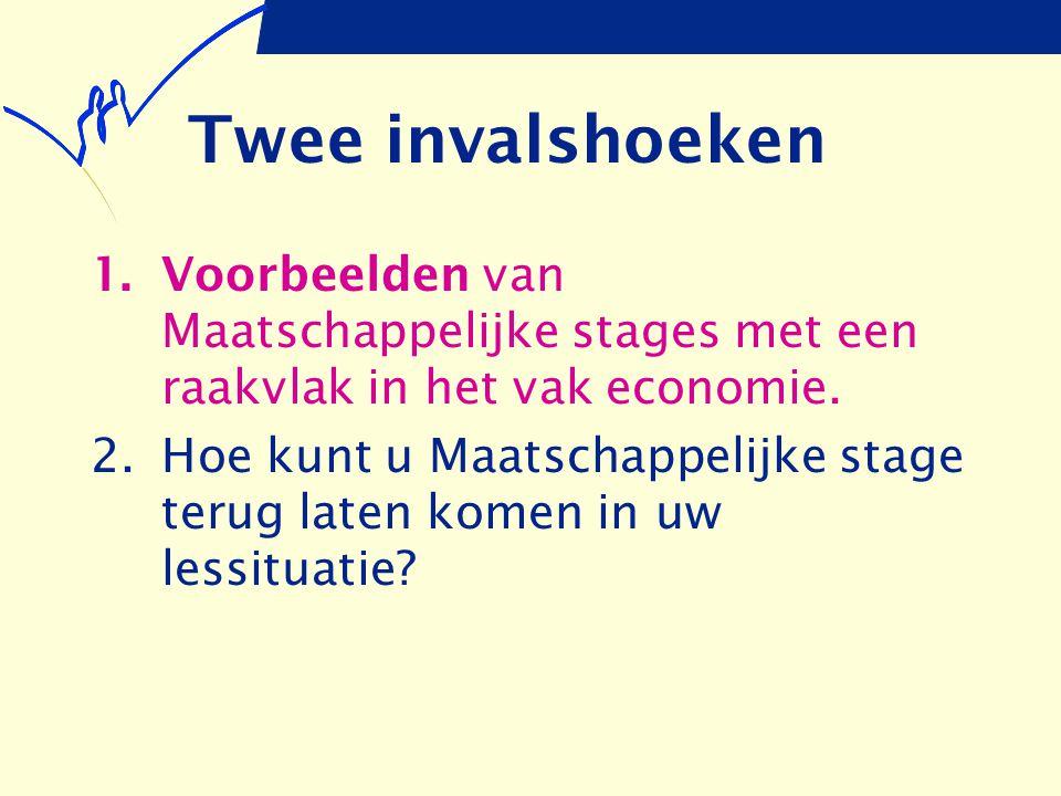 Twee invalshoeken 1.Voorbeelden van Maatschappelijke stages met een raakvlak in het vak economie. 2.Hoe kunt u Maatschappelijke stage terug laten kome