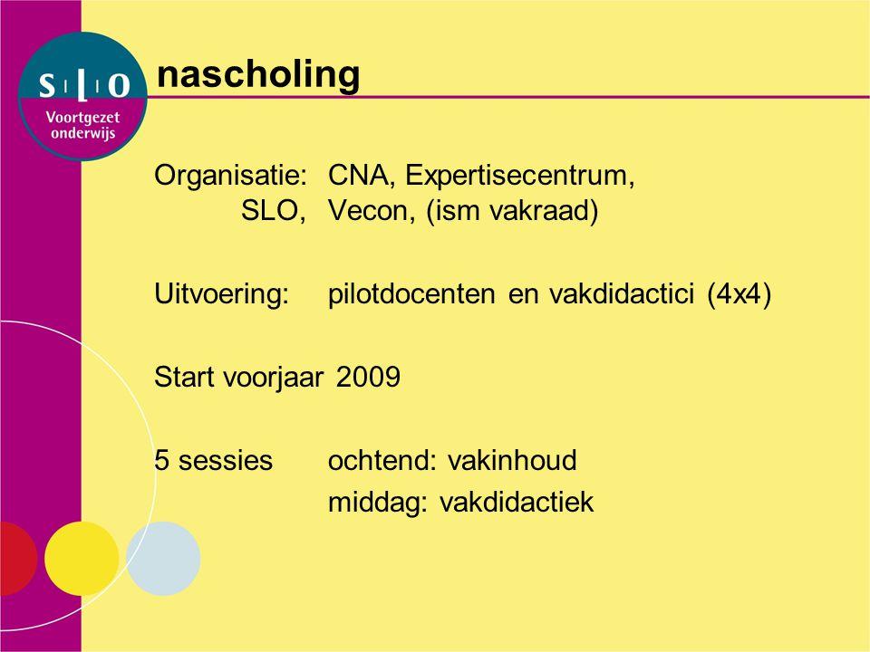nascholing Organisatie: CNA, Expertisecentrum, SLO,Vecon, (ism vakraad) Uitvoering:pilotdocenten en vakdidactici (4x4) Start voorjaar 2009 5 sessiesoc