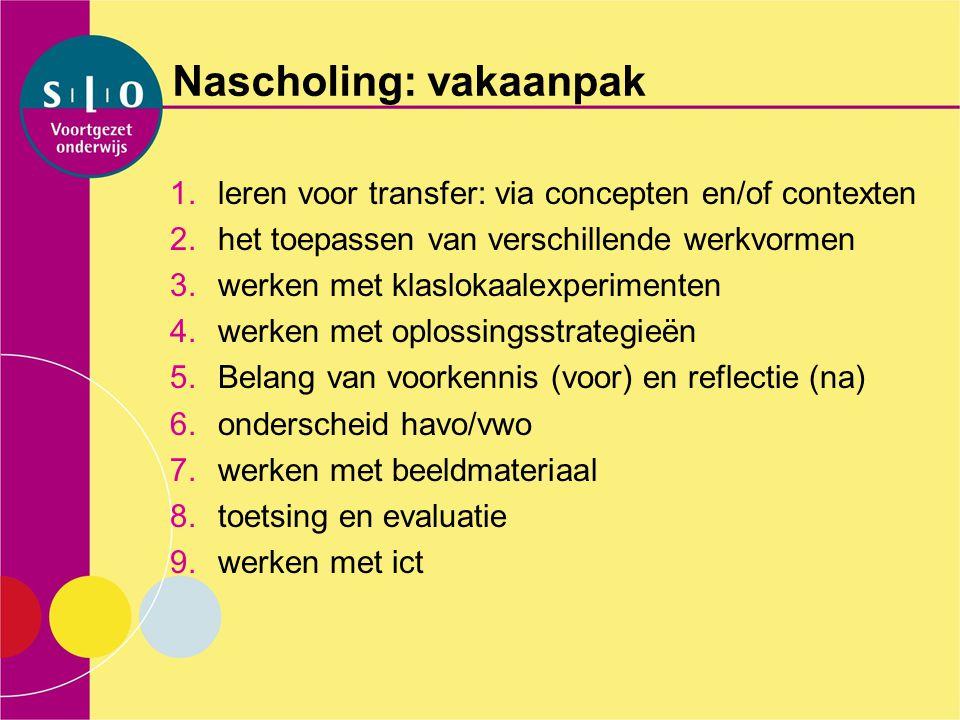 Nascholing: vakaanpak 1.leren voor transfer: via concepten en/of contexten 2.het toepassen van verschillende werkvormen 3.werken met klaslokaalexperim