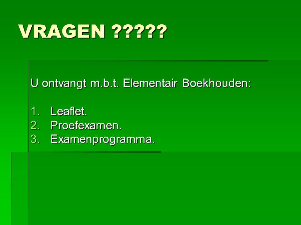 VRAGEN ????? U ontvangt m.b.t. Elementair Boekhouden: 1.Leaflet. 2.Proefexamen. 3.Examenprogramma.