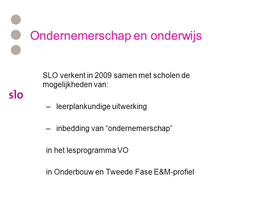 Ondernemerschap en onderwijs SLO verkent in 2009 samen met scholen de mogelijkheden van: –leerplankundige uitwerking –inbedding van ondernemerschap in het lesprogramma VO in Onderbouw en Tweede Fase E&M-profiel