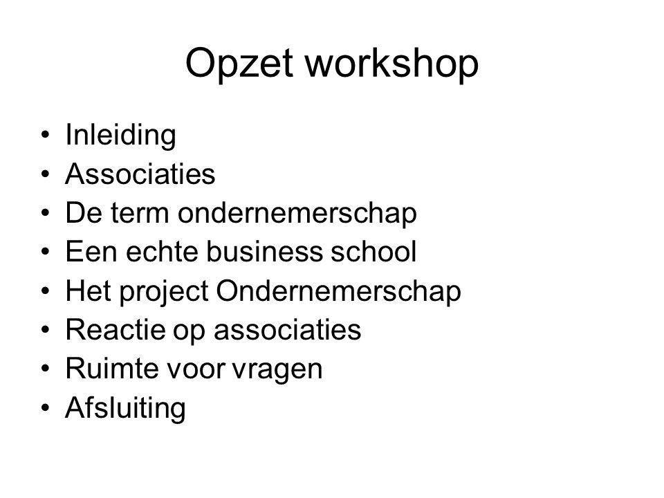 Opzet workshop Inleiding Associaties De term ondernemerschap Een echte business school Het project Ondernemerschap Reactie op associaties Ruimte voor