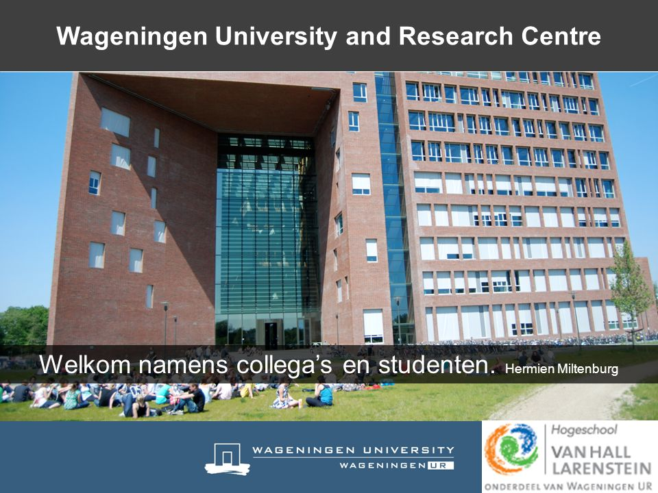 Welkom namens collega's en studenten. Hermien Miltenburg Wageningen University and Research Centre