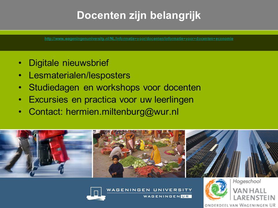 Docenten zijn belangrijk Digitale nieuwsbrief Lesmaterialen/lesposters Studiedagen en workshops voor docenten Excursies en practica voor uw leerlingen Contact: hermien.miltenburg@wur.nl http://www.wageningenuniversity.nl/NL/Informatie+voor/docenten/informatie+voor+docenten+economie