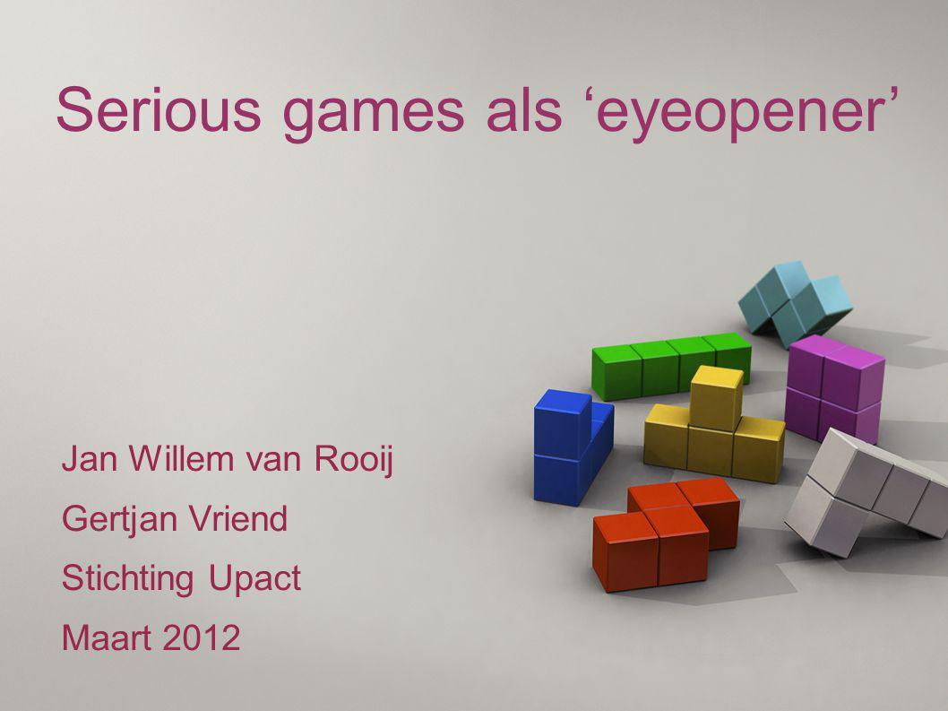 Serious games als 'eyeopener' Jan Willem van Rooij Gertjan Vriend Stichting Upact Maart 2012