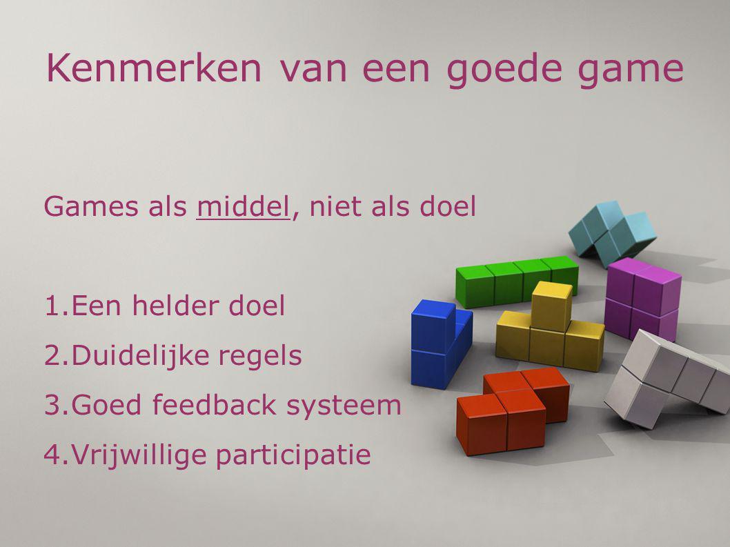 Kenmerken van een goede game Games als middel, niet als doel 1.Een helder doel 2.Duidelijke regels 3.Goed feedback systeem 4.Vrijwillige participatie