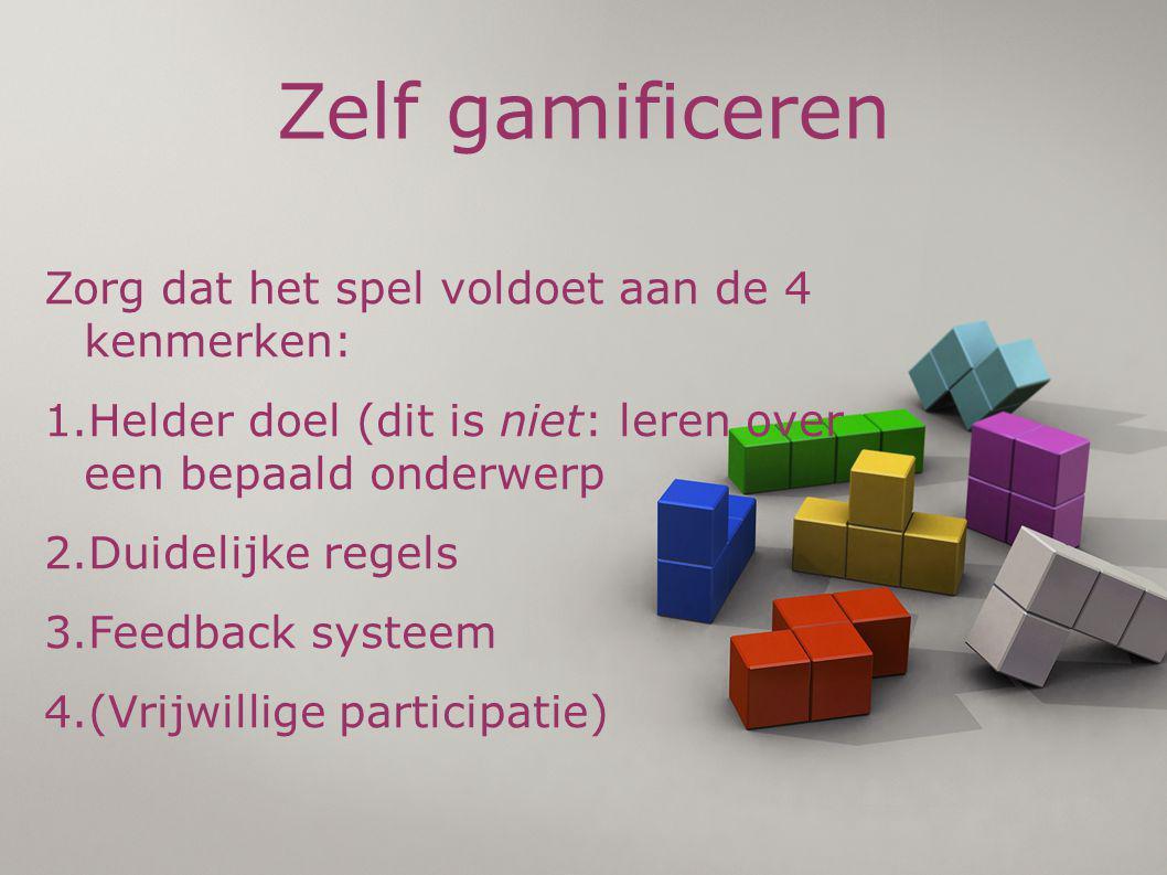 Zelf gamificeren Zorg dat het spel voldoet aan de 4 kenmerken: 1.Helder doel (dit is niet: leren over een bepaald onderwerp 2.Duidelijke regels 3.Feedback systeem 4.(Vrijwillige participatie)