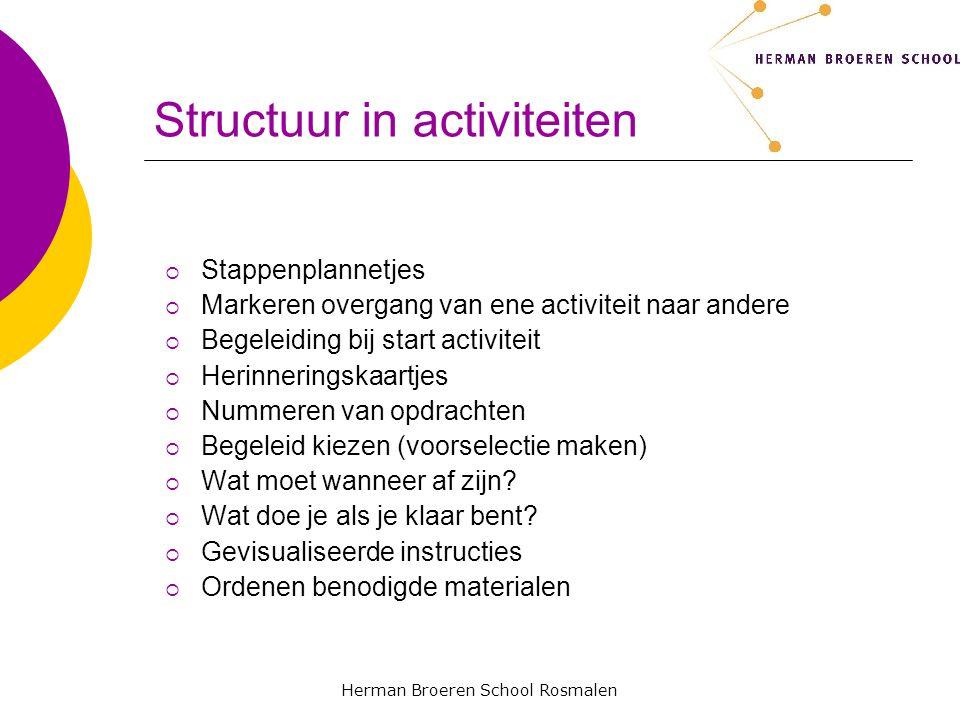Herman Broeren School Rosmalen Structuur in activiteiten  Stappenplannetjes  Markeren overgang van ene activiteit naar andere  Begeleiding bij start activiteit  Herinneringskaartjes  Nummeren van opdrachten  Begeleid kiezen (voorselectie maken)  Wat moet wanneer af zijn.